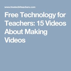 Free Technology for Teachers: 15 Videos About Making Videos