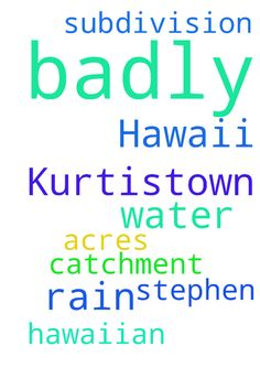 I need rain in Kurtistown Hawaii very badly. Please - I need rain in Kurtistown Hawaii very badly. Please pray for me. I am in the Hawaiian Acres subdivision on water catchment. I need water, please pray for me. thank you Stephen B Posted at: https://prayerrequest.com/t/w0G #pray #prayer #request #prayerrequest
