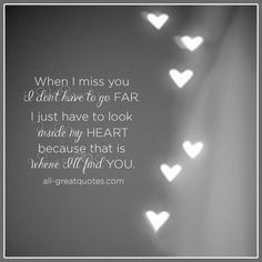 When I miss you, I don't have to go far. I just have to look inside my heart, because that is where I'll find you. | all-greatquotes.com #Grief #Quotes #InMyHeart