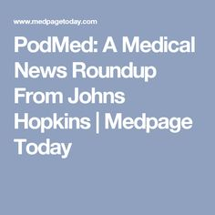 PodMed: A Medical News Roundup From Johns Hopkins | Medpage Today