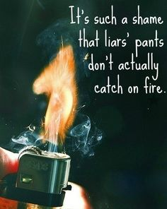 It's such a shame     that liars' pants      don't actually         catch on fire.