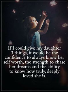 Quotes If I could give my daughter three things, it would be the confidence to always know her self worth, the strength to chase her dreams and the ability to know how truly, deeply loved she is.