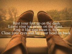 Rest your feet on the dash.  Leave your toe prints on the glass.  Sing it like you mean it, baby.  Close your eyes and lay your head back.