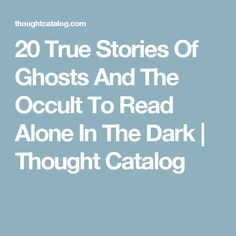 20 True Stories Of Ghosts And The Occult To Read Alone In The Dark | Thought Catalog