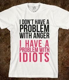 I found I Dont Have a Problem with Anger... - expressions - Skreened T-shirts, Organic Shirts, Hoodies, Kids Tees, Baby One-Pieces and Tote Bags on Wish, check it out!