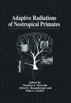 Alfred L. Rosenberger (Editor), Marilyn Norconk (Editor), Paul A. Garber (Editor), Adaptive Radiations of Neotropical PrimatesBooks Adaptive Radiation, Primates, Anthropology, Editor, Primate, Anthropologie