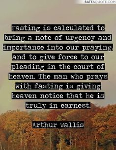 Fasting is calculated to bring a note of urgency and importance into our praying, and to give force to our pleading in the court of heaven. The man...