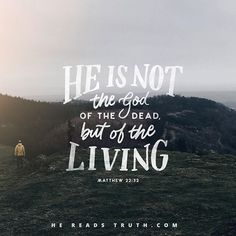 """""""He is not the God of the dead, but of the living.""""-Matthew 22:32"""