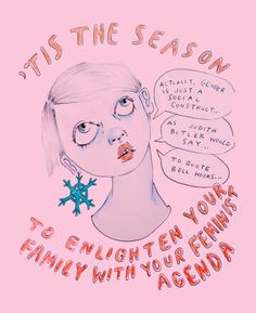 "'Tis the Season to Enlighten Your Family with Your Feminist Agenda  ""Actually gender is just a social construct."" ""As Judith Butler would say..."" ""To quote bell hooks...""  Artist: http://ambivalentlyyours.tumblr.com/post/135925724348/3"