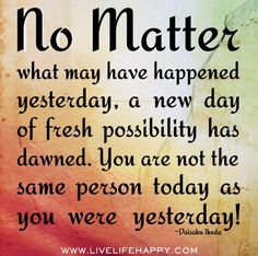 """""""No matter what may have happened yesterday, a new day of fresh possibility has dawned. You are not the same person today as you were yesterday!"""" -- Daisaku Ikeda"""