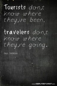 Hence my extreme desire to travel. I never know where I am going and I think thag is the fun of it.