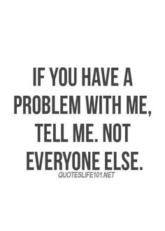 If you have a problem with me, tell me not everyone else