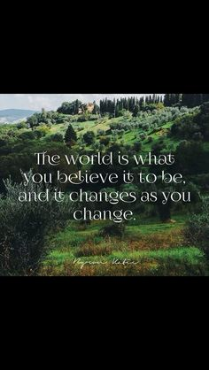 The world is what you believe it to be, and it changes as you change.