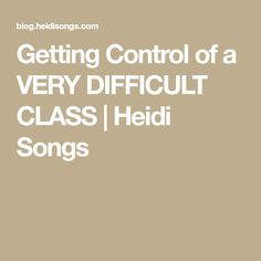 Getting Control of a VERY DIFFICULT CLASS | Heidi Songs