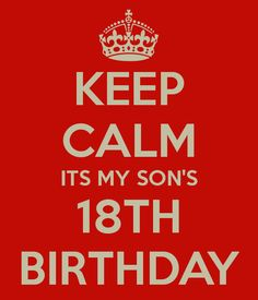 KEEP CALM ITS MY SON'S 18TH BIRTHDAY