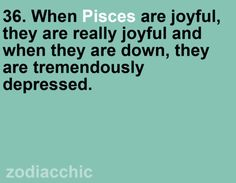 Pisces: Incredibly joyful and tremendously depressed. Yeah, we're pretty much bi-polar.