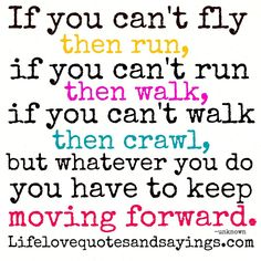 If you can't fly then run, if you can't run then walk, if you can't walk then crawl, but whatever you do you have to keep moving forward. ~Martin Luther King Jr.