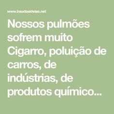 Nossos pulmões sofrem muito Cigarro, poluição de carros, de indústrias, de produtos químicos como, acetona, tintas e vernizes, além da alimentação desvital