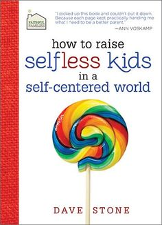 How to Raise Selfless Kids in a Self-Centered World, Dave Stone