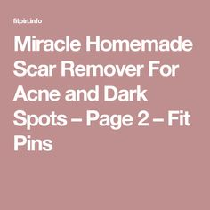 Miracle Homemade Scar Remover For Acne and Dark Spots – Page 2 – Fit Pins