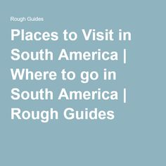 Places to Visit in South America | Where to go in South America | Rough Guides