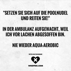 Setzen Sie sich auf die Poolnudel und reiten Sie! In der Ambulanz aufgewacht, weil ich vor Lachen abgesoffen bin. Nie wieder Aqua-Aerobic.
