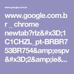 www.google.com.br _ chrome newtab?rlz=1C1CHZL_pt-BRBR753BR754&espv=2&ie=UTF-8