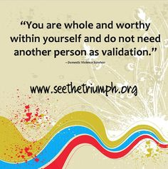"""You are whole and worthy within yourself and do not need another person as validation."" ~ Domestic Violence Survivor  http://www.seethetriumph.org/blog/you-are-whole-and-worthy"