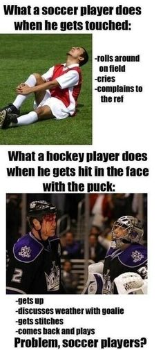 Hey I'm a soccer player but I love hockey too . The pro. Soccer players just like to act apparently :)