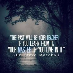 The past will be your teacher if you learn from it; your master if you live in it.