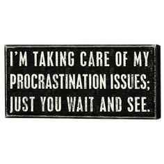 Procrastination Issues:I'm taking care of my procrastination issues; Just you wait and see.