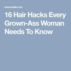 16 Hair Hacks Every Grown-Ass Woman Needs To Know
