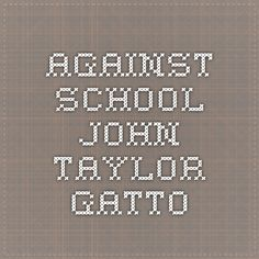 against school by john taylor gatto View essay - article essay from english cc i at manchester memorial high  school in the article against school, john taylor gatto gives an argument as to.
