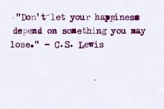 """""""Don't let your happiness depend on something you may lose."""" -C.S. Lewis"""