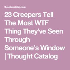 23 Creepers Tell The Most WTF Thing They've Seen Through Someone's Window | Thought Catalog