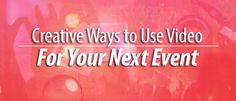 Creative Ways to use Video for Your Next Event