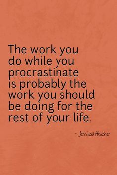 Or the work you do mindlessly, without guilt, effort or reluctance...