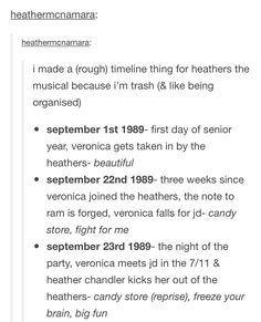 Heathermcnamara: heatherrncnamara: i made a (rough) timeline thing for heathers the musical because i'm trash (& like being organised) . september first day of senior year, veronica gets taken in by the heathers- beautiful . Theatre Nerds, Music Theater, Broadway Theatre, Broadway Shows, Be More Chill, Dear Evan Hansen, Mean Girls, Shut Up, Heathers The Musical Funny