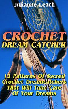Crochet Dream Catcher: 15 Patterns Of Sacred Crochet Dreamcatchers That Will Take Care Of Your Dreams: (Crochet Hook A, Crochet Accessories, Crochet Patterns, ... Crochet Books, Easy Crocheting For Dummie by [Leach, Julianne]