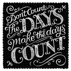 don't count the days - make the days count!