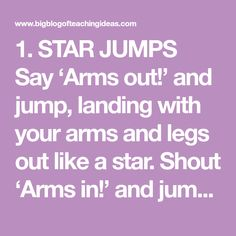 1. STAR JUMPS Say 'Arms out!' and jump, landing with your arms and legs out like a star. Shout 'Arms in!' and jump, landing so you are stood up straight with your arms at you side. Do this with the…