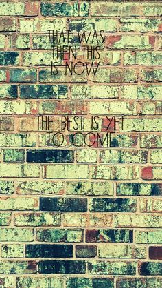That was then...This is Now...The Best is yet to come #quotes