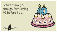 40th Birthday: I cant thank you enough for turning 40 before I do.