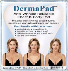 DermaPad Anti-Wrinkle Chest & Body Pad by CosmeSearch, Inc.. $24.95. Clear and Waterproof. Medical Grade and Hypoallergenic. Helps Reduce Scarring and Stretch Marks. Washable and Reusable. Soft and Comfortable. Instructions for use:  Make sure the chest area is clean.  Remove protective lining from DermaPad.  Apply adhesive side to chest over wrinkles.  Leave on for at least one hour any time of the day or leave on overnight.  Ideal to use after shower in the morning while gettin...