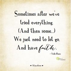 Sometimes after we've tried everything, (And then some...) we just need to let go.  And have faith.  ~ Vicki Reece.  More wonderful inspiration on Joy of Mom! https://www.facebook.com/joyofmom  #havefaith #inspirationalquotes #beleivequotes #VickiReece #joyofmom