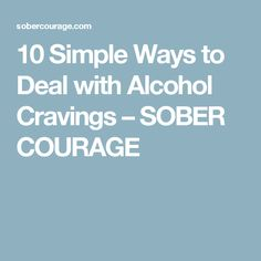 10 Simple Ways to Deal with Alcohol Cravings – SOBER COURAGE