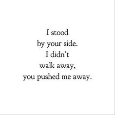 I stood by your side. I didn't walk away, you pushed me away.