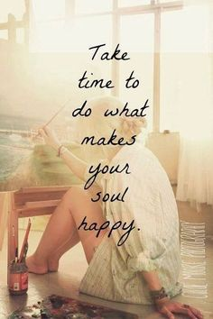 Take time to do what makes your soul happy. To satisfy your soul, is to satisfy something that you cannot see, hear, feel or smell but damn, I think you can also call it gut instincts, intuition and just plane ol passion.