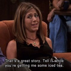 #FRIENDS | That's a great story. Tell it while you're getting me some iced tea.