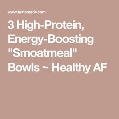 """3 High-Protein, Energy-Boosting """"Smoatmeal"""" Bowls ~ Healthy AF"""
